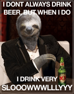 Sloth Meme - I Don't Always Drink Beer, But When I Do I Drink Very Slowly.
